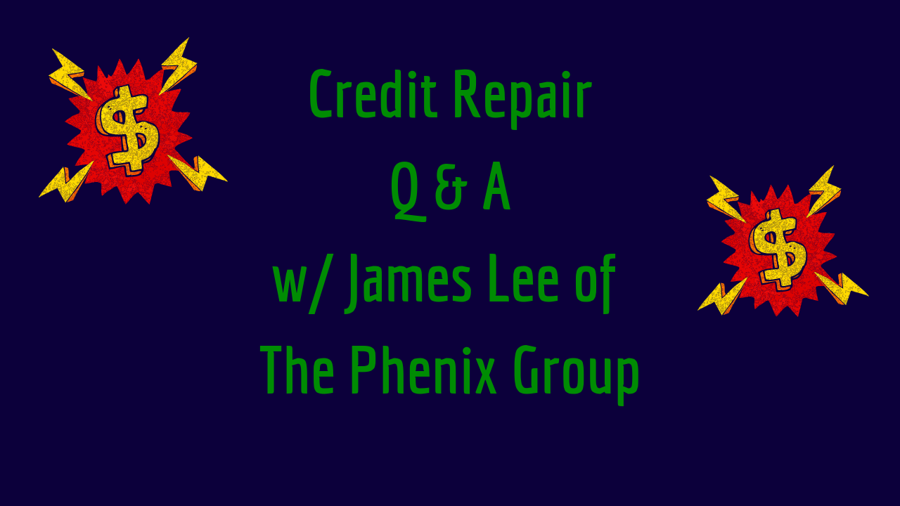 Credit Repair Q&A w/James Lee of The Phenix Group